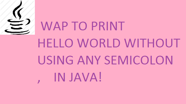 Hello World- Print HELLO WORLD in Java without using semicolon ';'
